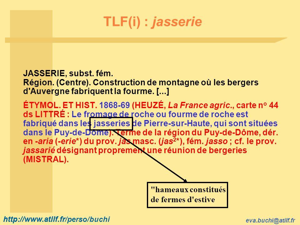 TLF(i) : jasserie JASSERIE, subst. fém. Région. (Centre). Construction de montagne où les bergers d Auvergne fabriquent la fourme. [...]